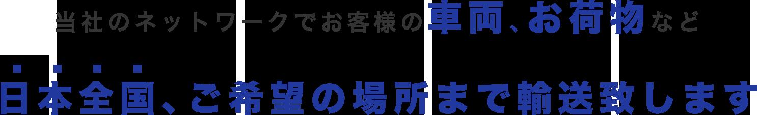 当社のネットワークでお客様の車両・お荷物など、日本全国、ご希望の場所まで輸送いたします!